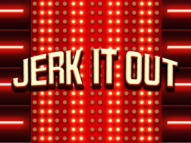 JERK IT OUT